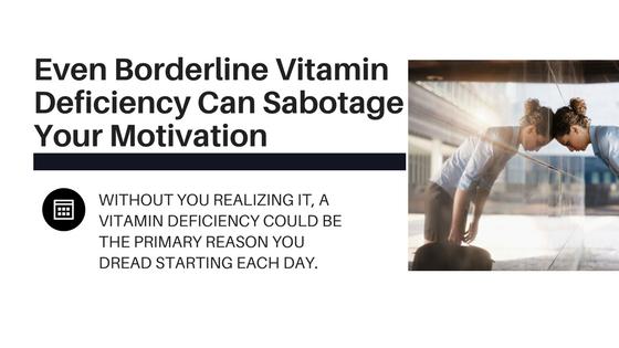Even Borderline Vitamin Deficiency Can Sabotage Your Motivation